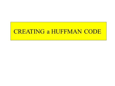 CREATING a HUFFMAN CODE EVERY EGG IS GREEN E ///// V/V/ R // Y/Y/ I/I/ S/S/ N/N/ Sp /// V/V/ Y/Y/ I/I/ S/S/ N/N/ R // Sp /// G /// E /////
