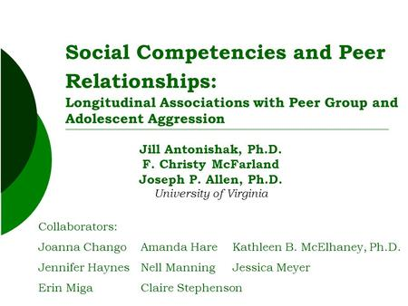 Social Competencies and Peer Relationships: Longitudinal Associations with Peer Group and Adolescent Aggression Jill Antonishak, Ph.D. F. Christy McFarland.
