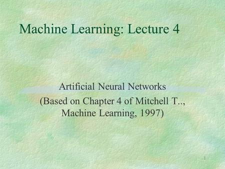 1 Machine Learning: Lecture 4 Artificial Neural Networks (Based on Chapter 4 of Mitchell T.., Machine Learning, 1997)