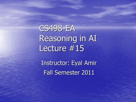 CS498-EA Reasoning in AI Lecture #15 Instructor: Eyal Amir Fall Semester 2011.