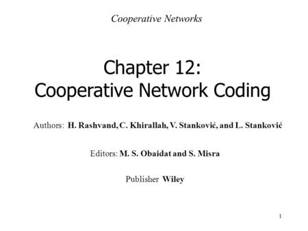 1 Authors: H. Rashvand, C. Khirallah, V. Stanković, and L. Stanković Chapter 12: Cooperative Network Coding Cooperative Networks Editors: M. S. Obaidat.