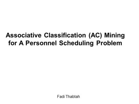 Associative Classification (AC) Mining for A Personnel Scheduling Problem Fadi Thabtah.