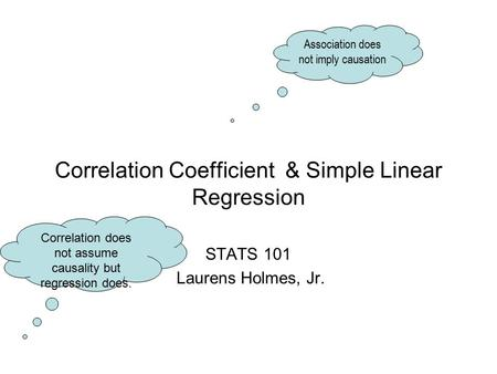 Correlation Coefficient & Simple Linear Regression STATS 101 Laurens Holmes, Jr. Association does not imply causation Correlation does not assume causality.
