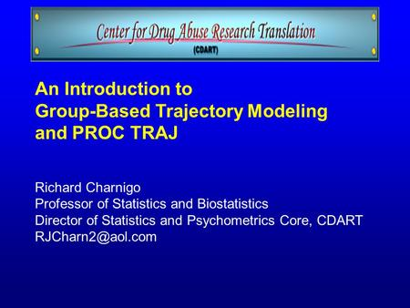 An Introduction to Group-Based Trajectory Modeling and PROC TRAJ Richard Charnigo Professor of Statistics and Biostatistics Director of Statistics and.