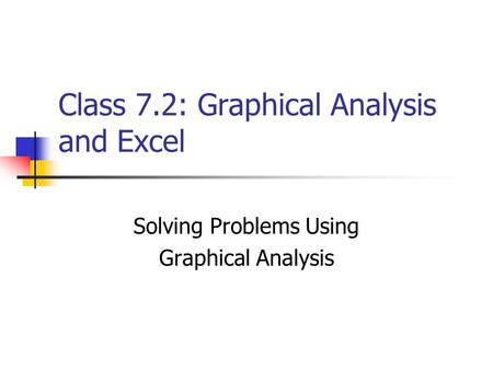 Class 7.2: Graphical Analysis and Excel Solving Problems Using Graphical Analysis.