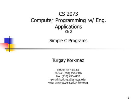 1 Turgay Korkmaz Office: SB 4.01.13 Phone: (210) 458-7346 Fax: (210) 458-4437   web:  CS 2073 Computer.
