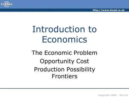 Copyright 2006 – Biz/ed Introduction to Economics The Economic Problem Opportunity Cost Production Possibility Frontiers.