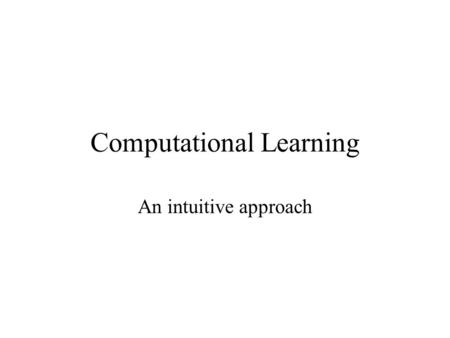 Computational Learning An intuitive approach. Human Learning Objects in world –Learning by exploration and who knows? Language –informal training, inputs.