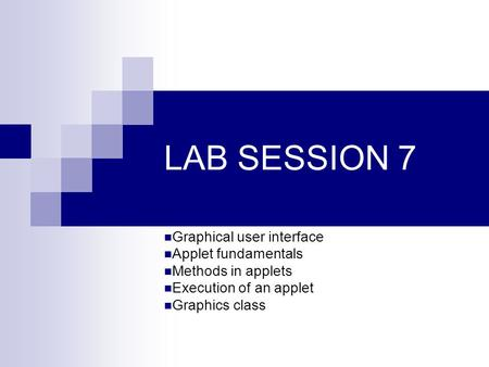 LAB SESSION 7 Graphical user interface Applet fundamentals Methods in applets Execution of an applet Graphics class.