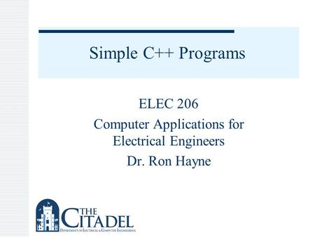Simple C++ Programs ELEC 206 Computer Applications for Electrical Engineers Dr. Ron Hayne.