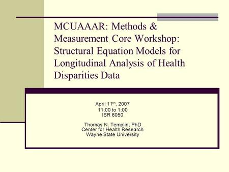 MCUAAAR: Methods & Measurement Core Workshop: Structural Equation Models for Longitudinal Analysis of Health Disparities Data April 11th, 2007 11:00 to.