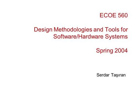 ECOE 560 Design Methodologies and Tools for Software/Hardware Systems Spring 2004 Serdar Taşıran.