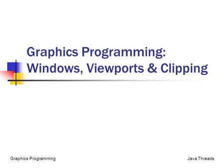 Java ThreadsGraphics Programming Graphics Programming: Windows, Viewports & Clipping.