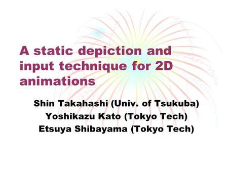 A static depiction and input technique for 2D animations Shin Takahashi (Univ. of Tsukuba) Yoshikazu Kato (Tokyo Tech) Etsuya Shibayama (Tokyo Tech)