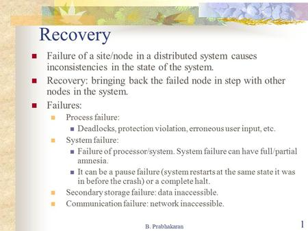 B. Prabhakaran 1 Recovery Failure of a site/node in a distributed system causes inconsistencies in the state of the system. Recovery: bringing back the.