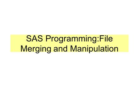SAS Programming:File Merging and Manipulation. Reading External Files (review) data barf; * create the dataset BARF; infile 's:\mysas\Table7.1'; * open.