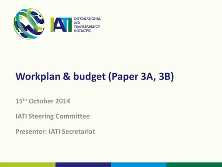 Workplan & budget (Paper 3A, 3B) 15 th October 2014 IATI Steering Committee Presenter: IATI Secretariat.