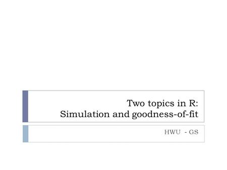 Two topics in R: Simulation and goodness-of-fit HWU - GS.