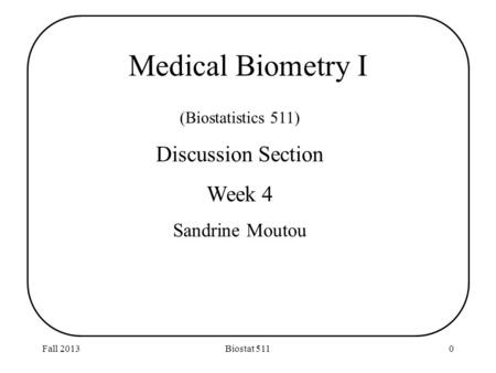 Fall 2013Biostat 5110 (Biostatistics 511) Discussion Section Week 4 Sandrine Moutou Medical Biometry I.