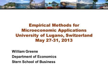 Empirical Methods for Microeconomic Applications University of Lugano, Switzerland May 27-31, 2013 William Greene Department of Economics Stern School.