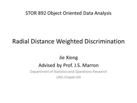 STOR 892 Object Oriented Data Analysis Radial Distance Weighted Discrimination Jie Xiong Advised by Prof. J.S. Marron Department of Statistics and Operations.