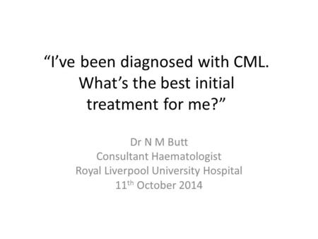 """I've been diagnosed with CML. What's the best initial treatment for me?"" Dr N M Butt Consultant Haematologist Royal Liverpool University Hospital 11 th."