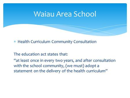 " Health Curriculum Community Consultation The education act states that: ""at least once in every two years, and after consultation with the school community,"