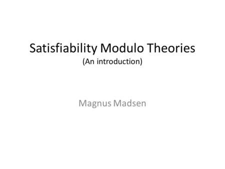 Satisfiability Modulo Theories (An introduction) Magnus Madsen.