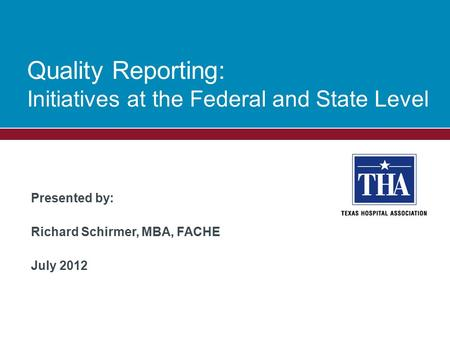 Presented by: Richard Schirmer, MBA, FACHE July 2012 Quality Reporting: Initiatives at the Federal and State Level.