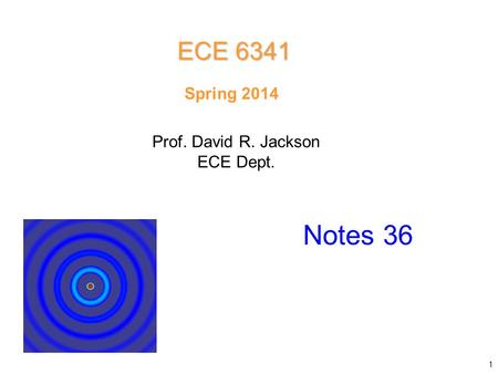 ECE 6341 Spring 2014 Prof. David R. Jackson ECE Dept. Notes 36.