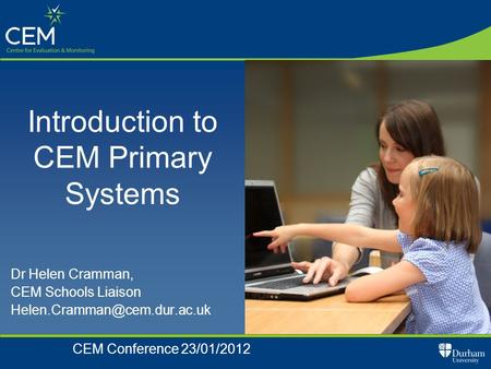 Dr Helen Cramman, CEM Schools Liaison CEM Conference 23/01/2012 Introduction to CEM Primary Systems.