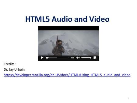1 HTML5 Audio and Video Credits: Dr. Jay Urbain https://developer.mozilla.org/en-US/docs/HTML/Using_HTML5_audio_and_video.