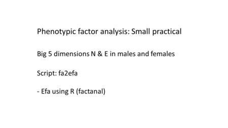 Phenotypic factor analysis: Small practical Big 5 dimensions N & E in males and females Script: fa2efa - Efa using R (factanal)