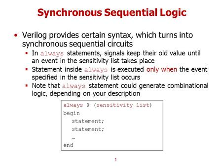 Synchronous Sequential Logic Verilog provides certain syntax, which turns into synchronous sequential circuits  In always statements, signals keep their.