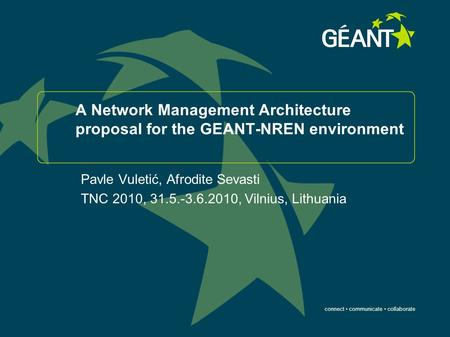 Connect communicate collaborate A Network Management Architecture proposal for the GEANT-NREN environment Pavle Vuletić, Afrodite Sevasti TNC 2010, 31.5.-3.6.2010,