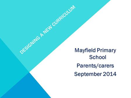 DESIGNING A NEW CURRICULUM Mayfield Primary School Parents/carers September 2014.