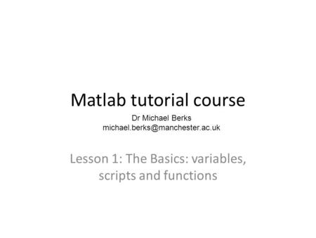Matlab tutorial course Lesson 1: The Basics: variables, scripts and functions Dr Michael Berks