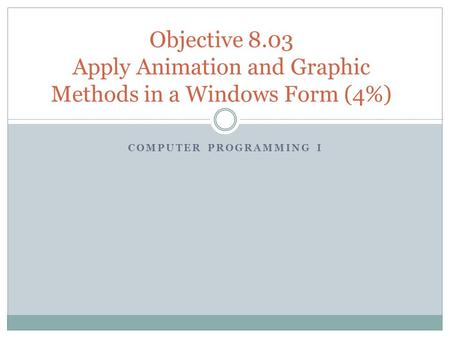COMPUTER PROGRAMMING I Objective 8.03 Apply Animation and Graphic Methods in a Windows Form (4%)