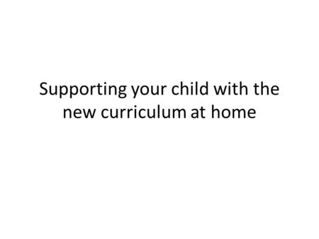 Supporting your child with the new curriculum at home.