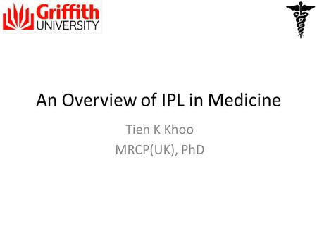 An Overview of IPL in Medicine Tien K Khoo MRCP(UK), PhD.