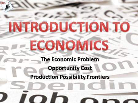 The Economic Problem Opportunity Cost Production Possibility Frontiers.