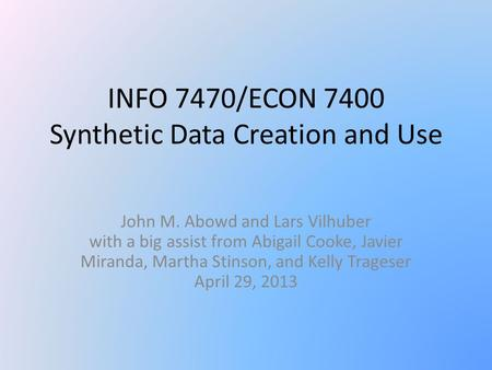 INFO 7470/ECON 7400 Synthetic Data Creation and Use John M. Abowd and Lars Vilhuber with a big assist from Abigail Cooke, Javier Miranda, Martha Stinson,