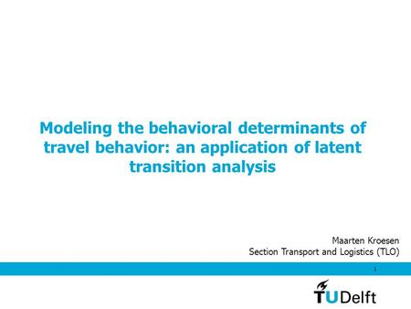 1 Modeling the behavioral determinants of travel behavior: an application of latent transition analysis Maarten Kroesen Section Transport and Logistics.