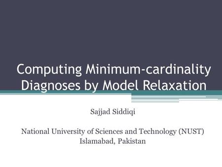 Computing Minimum-cardinality Diagnoses by Model Relaxation Sajjad Siddiqi National University of Sciences and Technology (NUST) Islamabad, Pakistan.