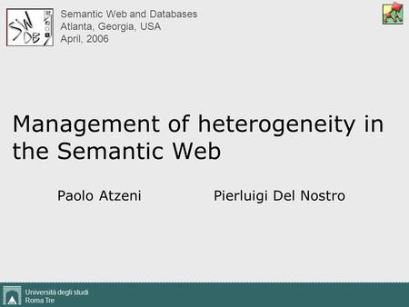 Università degli studi Roma Tre 1 Management of heterogeneity in the Semantic Web Paolo Atzeni Pierluigi Del Nostro Semantic Web and Databases Atlanta,