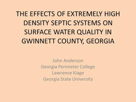 THE EFFECTS OF EXTREMELY HIGH DENSITY SEPTIC SYSTEMS ON SURFACE WATER QUALITY IN GWINNETT COUNTY, GEORGIA John Anderson Georgia Perimeter College Lawrence.