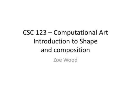 CSC 123 – Computational Art Introduction to Shape and composition