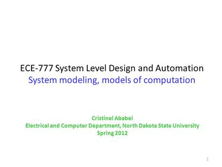 ECE-777 System Level Design and Automation System modeling, models of computation 1 Cristinel Ababei Electrical and Computer Department, North Dakota State.