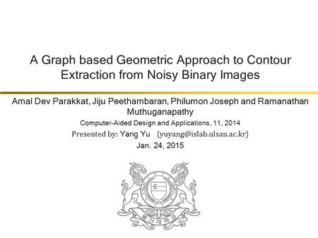 A Graph based Geometric Approach to Contour Extraction from Noisy Binary Images Amal Dev Parakkat, Jiju Peethambaran, Philumon Joseph and Ramanathan Muthuganapathy.