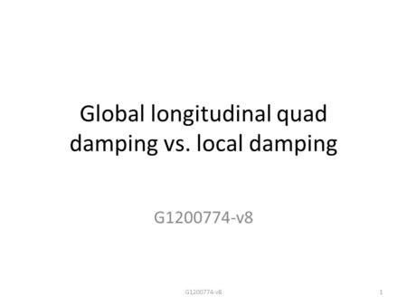 Global longitudinal quad damping vs. local damping G1200774-v8 1.